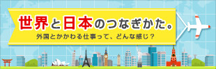 世界と日本のつなぎかた。~外国とかかわる仕事って、どんな感じ?~